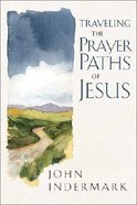 Traveling the Prayer Paths of Jesus Paperback