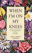 When I'm on My Knees: Devotional Thoughts on Prayer Paperback