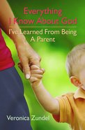 Everything I Know About God, I've Learned From Being a Parent Paperback