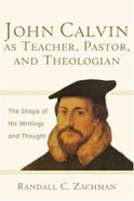 John Calvin as Teacher, Pastor and Theologian