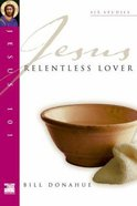 Jesus 101: Jesus, Relentless Lover (Jesus 101 Bible Studies Series)
