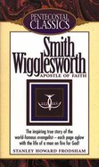Apostle of Faith - Smith Wigglesworth (Pentecostal Classics Series)