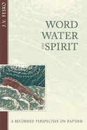 Word, Water, and Spirit: A Reformed Perspective on Baptism Paperback