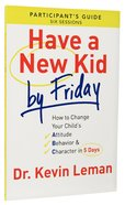 Have a New Kid By Friday: How to Change Your Child's Attitude, Behavior & Character in 5 Days (A Six-Session Study) (Participant's Guide) Paperback
