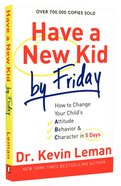 Have a New Kid By Friday: How to Change Your Child's Attitude, Behavior & Character in 5 Days Paperback