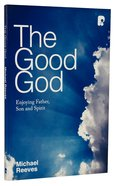 The Good God: Enjoying Father, Son, and Spirit Paperback
