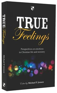 True Feelings: Perspectives on Emotions in Christian Life and Ministry