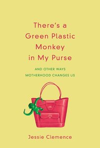 Theres a Green Plastic Monkey in My Purse: And Other Ways Motherhood Changes Us