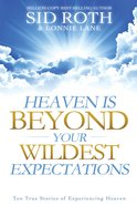 Heaven is Beyond Your Wildest Expectations: Ten True Stories of Experiencing Heaven eBook