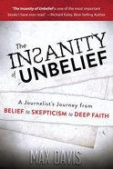 The Insanity of Unbelief: A Journalist's Journey From Belief to Skepticism to Deep Faith eBook