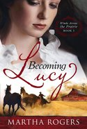 Becoming Lucy (#01 in Winds Across The Prairie Series)