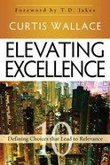 Elevating Excellence: 10 Defining Choices That Lead to Relevance Paperback
