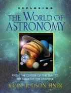 Exploring the World of Astronomy: From the Centre of the Sun to the Edge of the Universe Paperback