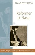 Reformer of Basel: The Life, Thought, and Influence of Johannes Oecolampadius Paperback