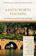 A Faith Worth Teaching: The Heidelberg Catechism's Enduring Heritage Hardback