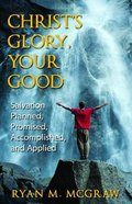Christ's Glory, Your Good: Salvation Planned, Promised, Accomplished, and Applied Paperback