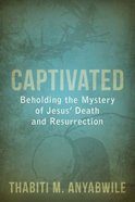 Captivated - Beholding the Mystery of Jesus' Death and Resurrection Paperback