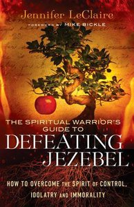 The Spiritual Warriors Guide to Defeating Jezebel: How to Overcome the Spirit of Control, Idolatry and Immorality