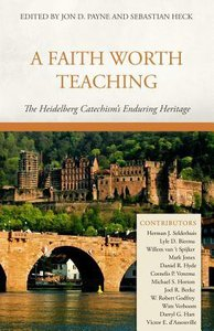 A Faith Worth Teaching: The Heidelberg Catechisms Enduring Heritage