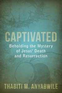Captivated - Beholding the Mystery of Jesus Death and Resurrection