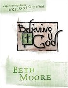 Believing God : Experiencing a Fresh Explosion of Faith (Member Book) (Beth Moore Bible Study Series) Paperback