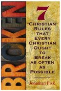 Broken: Seven Christian Rules About Christian Rules That Every Christian Ought to Break