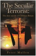 The Secular Terrorist: The Slow Suicide of Christian Britain Paperback