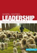 Gospel Centred Leadership (Gospel Centred Series) Paperback