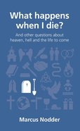 What Happens When I Die?: And Other Questions About Heaven, Hell and the Afterlife (Questions Christian Ask Series) Paperback