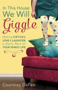 In This House, We Will Giggle: Making Virtues, Love, and Laughter a Daily Part of Your Family Life Paperback