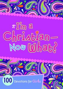 Im a Christian Now What? 100 Devotions For Girls