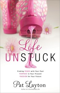Life Unstuck: Finding Peace With Your Past, Purpose in Your Present, Passion For Your Future