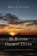 Be Bolder Growin' Older: Overcoming the Tempations of Old Age Paperback