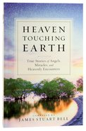 Heaven Touching Earth: True Stories of Angels, Miracles, and Heavenly Encounters Paperback