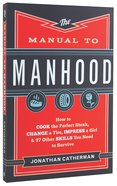 The Manual to Manhood: How to Cook the Perfect Steak, Change a Tire, Impress a Girl & 97 Other Skills You Need to Survive Paperback