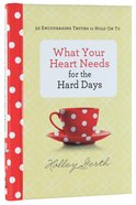 What Your Heart Needs For the Hard Days: 52 Encouraging Truths to Hold on to Hardback