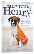 Surviving Henry: Adventures in Loving a Canine Catastrophe Paperback