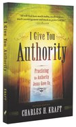 I Give You Authority: Practicing the Authority Jesus Gave Us Paperback