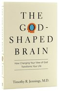 God-shaped Brain, The: How Changing Your View Of God Transforms Your Life
