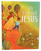 My Friend Jesus; the Gospel For Kids Hardback
