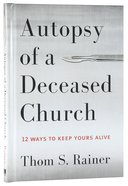 Autopsy of a Deceased Church: 12 Ways to Keep Yours Alive Hardback