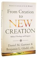 From Creation to New Creation: Biblical Theology and Exegesis Hardback