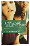Loving Your Rebellious Child Paperback