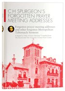 C H Spurgeon's Forgotten Prayer Meeting Addresses (Volume 1) (Spurgeon Forgotten Treasures Series) Hardback