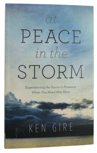 At Peace in the Storm: Experiencing the Saviors Presence When You Need Him Most