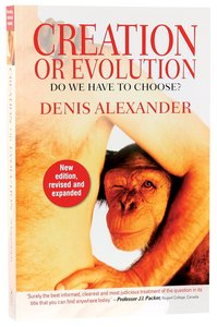 Creation Or Evolution: Do We Have to Choose? (New Edition, And Expanded 2014)