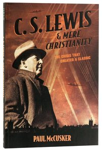Lewis & Mere Christianity: The Crisis That Created a Classic