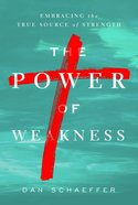 The Power of Weakness: Embracing the True Source of Strength Paperback