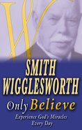 Smith Wigglesworth: Only Believe Paperback