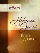 Hebrews and James - Faith Works (The Passion Translation Series)